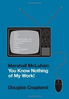 Marshall McLuhan: You Know Nothing of My Work! by Douglas Coupland